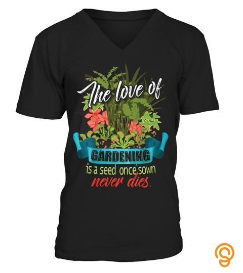 The Love Of Gardening Is A Seed Once Sown Never Dies T Shirt