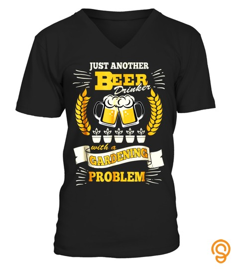 Just Another Beer Drinker With A Gardening Problem T Shirt