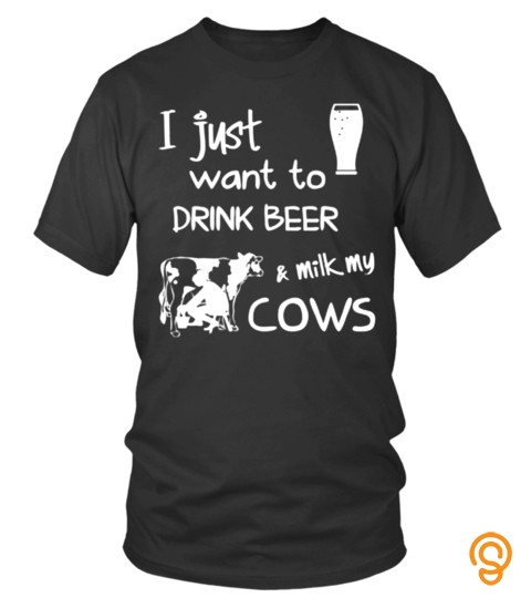 I Just Want To Drink Beer And Milk My Cows Cup Dairy Milker Lover Pet Animals Cows Best Selling T Shirt