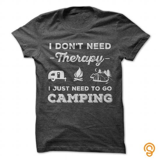 Ergonomic I Dont Need Therapy I Just Need To Go Camping Tee Shirts Printing