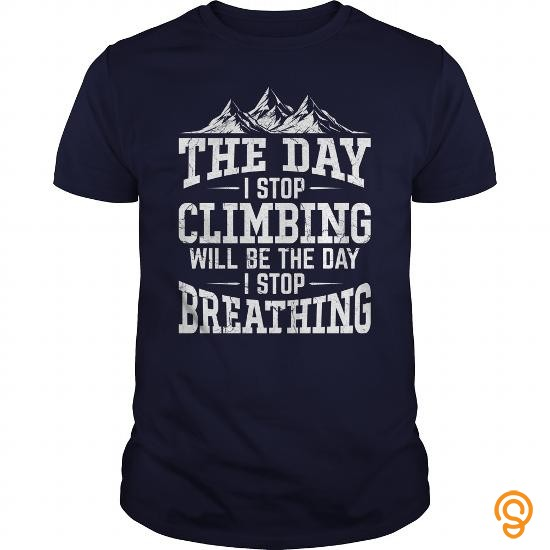 pretty-the-day-i-stop-climbing-will-be-the-day-i-stop-breathing-tshirt-t-shirts-saying-ideas