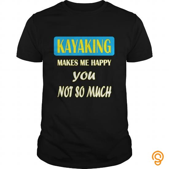 efficient-kayaking-kayaking-makes-me-happy-you-not-so-much-t-shirts-apparel