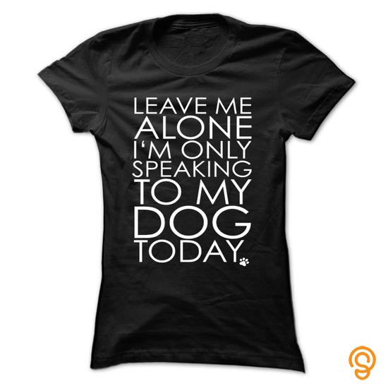 silky-soft-leave-me-alone-i-am-only-speaking-to-my-dog-today-tee-shirts-clothing-company