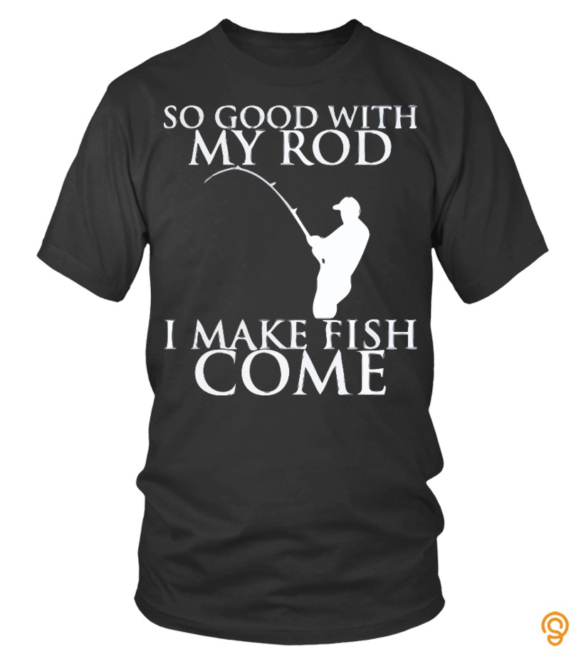 ergonomic-fishing-so-good-with-my-rod-i-make-fish-come-t-shirts-for-sale