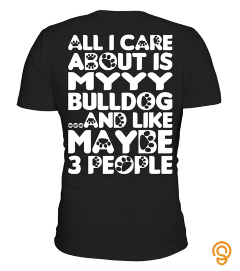 All I Care About Is My Bulldog Tshirt Tee Hoodie