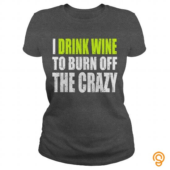 42471ab9 Attire I Drink Wine To Burn Off The Crazy Tee Shirts Ideas