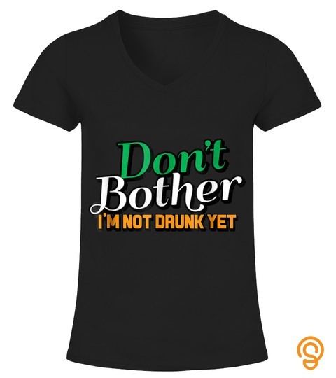 Don't Bother, I'm Not Drunk Yet, St. Patrick's Day T Shirt