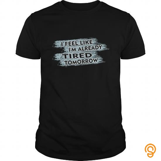 avant-garde-tired-t-shirt-i-feel-like-im-already-tired-tomorrow-gift-t-shirts-sayings-and-quotes