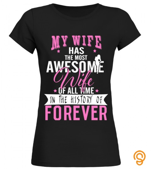 My Wife Has The Most Awesome Wife Of All Time In The History Of Forever T Shirt