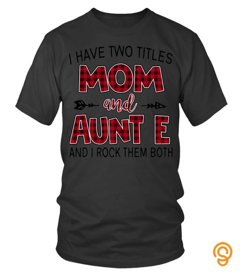 Aunt E Shirts I Have Two Titles Mom And Aunt E New