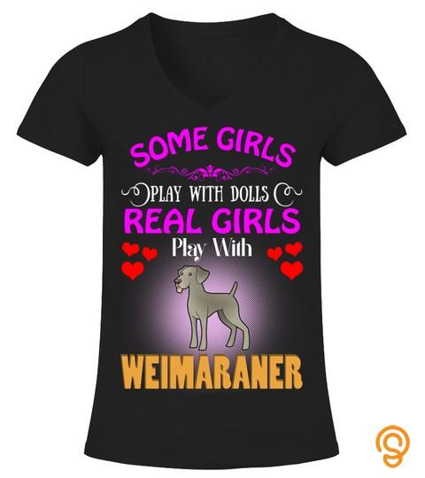Some Girls Love Dolls Real Girls Love Weimaraner Dog