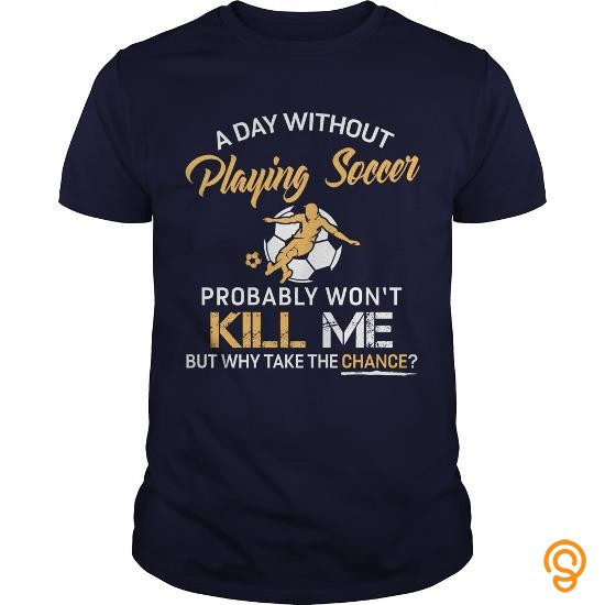 attire-a-day-without-playing-soccer-probably-wont-kill-me-but-why-take-a-chance-t-shirt-tee-shirts-shirts-ideas