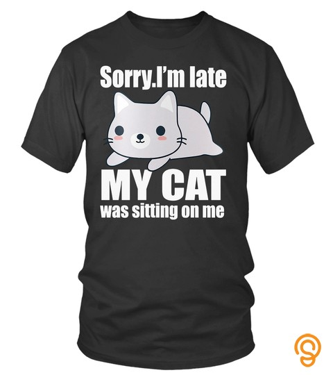 Pet Cats T Shirts Sorry I'm Late My Cat Was Sitting On Me Shirts Hoodies Sweatshirts