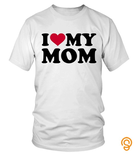 I Love My Mom Shirt   Mother Day T Shirt