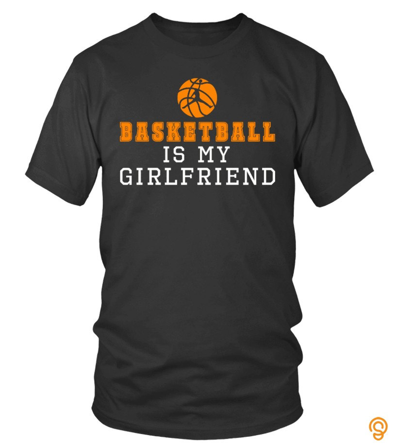 Popular Basketball Is My Girlfriend Tee Shirts Buy Now
