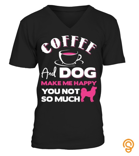 Coffee And Dog Make Me Happy You Not So Much Aa