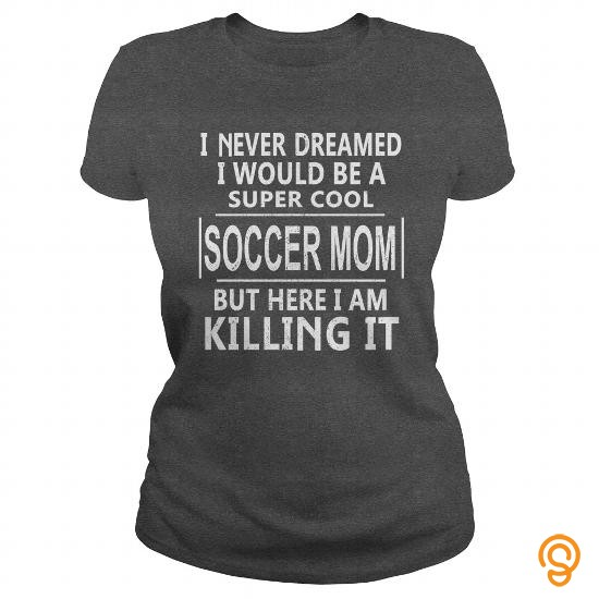 Semi-formal I NEVER DREAMED I WOULD BE A SUPER COOL SOCCER MOM BUT HERE I AM KILLING IT Tee Shirts Target