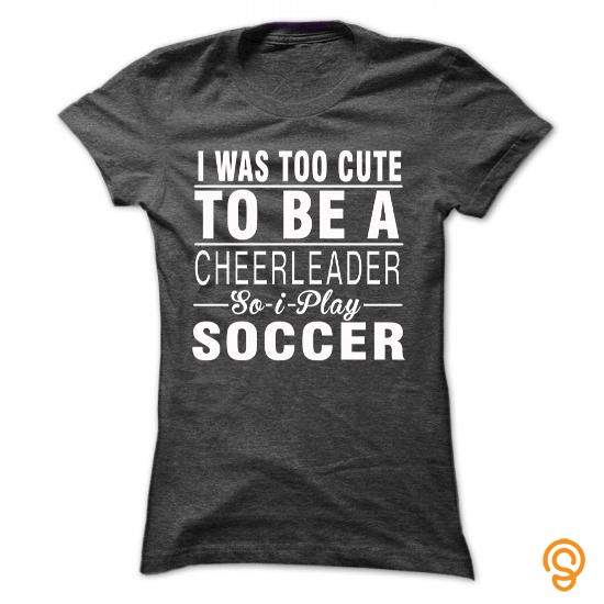 Sale-priced I was too cute to be a cheerleader so i play soccer Tee Shirts Apparel