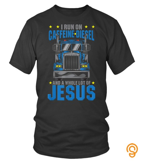 I Run On Caffeine Diesel Amp Jesus Christian Truck Driver Otr Tshirt
