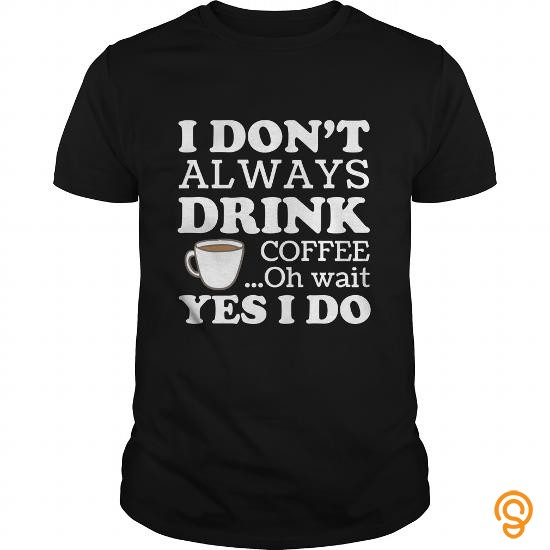 supersoft-i-dont-always-drink-coffee-oh-wait-yes-i-do-funny-gift-for-any-coffee-fan-lover-t-shirts-buy-online