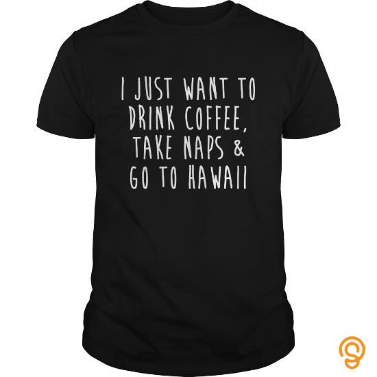brand-i-just-want-to-drink-coffee-take-naps-and-go-to-hawaii-funny-t-shirt-tee-shirts-graphic
