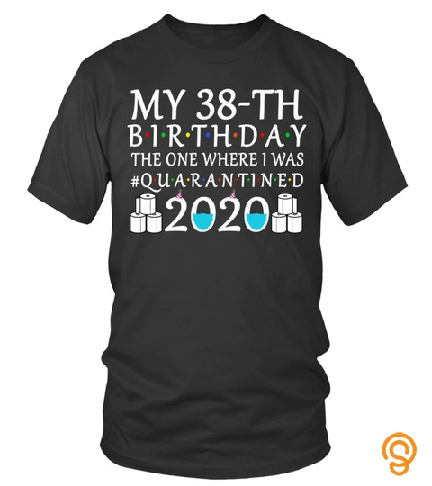 My 38Th Birthday The One Where I Was Quarantined 2020 Shirt