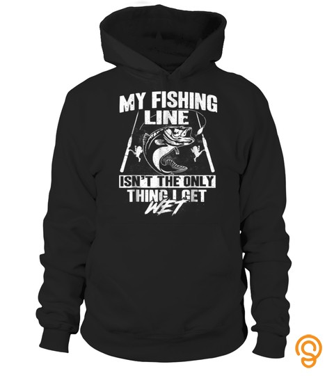 My Fishing Line Isn't The Only Thing I Get Wet T Shirt
